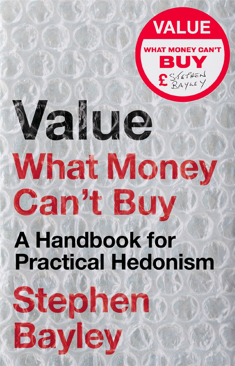 Value: What Money Can't Buy: A Handbook for Practical Hedonism by Stephen Bayley